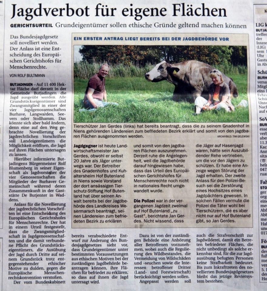 """""""Tierschützer Jan Gerdes hat bereits beantragt, dass die zur Tierschutzstiftung gehörenden Ländereien zum befriedeten Bezirk erklärt und somit von den jagdbaren Flächen ausgenommen werden..... ...Die Polizei war in der vergangenen Jagdsaison zu Gast auf Hof Butenland, da der Auszubildende Tierpfleger Rehe vertrieben hätte, um sie vor den Jägern zu schützen. Er habe eine Anzeige wegen Störung der Jagd erhalten. Zu dem sei Anlass für den Polizei- Besuch die Zerstörung eines Hochsitzes gewesen. In solchen Fällen vermute die Polizei die Täter wohl bei Tierschützern, die es aber nicht nur auf Hof Butenland gibt, so Jan Gerdes."""""""
